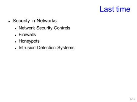 13-1 Last time Security in Networks Network Security Controls Firewalls Honeypots Intrusion Detection Systems.