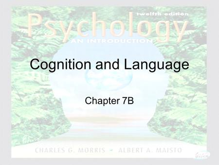 Psychology: An Introduction Charles A. Morris & Albert A. Maisto © 2005 Prentice Hall Cognition and Language Chapter 7B.
