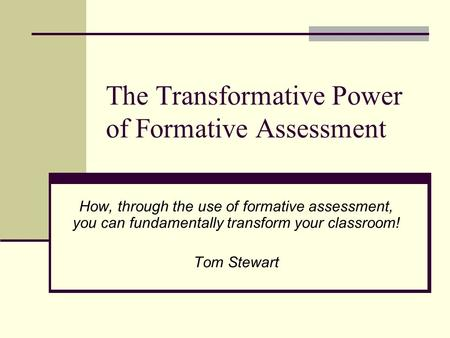 The Transformative Power of Formative Assessment How, through the use of formative assessment, you can fundamentally transform your classroom! Tom Stewart.