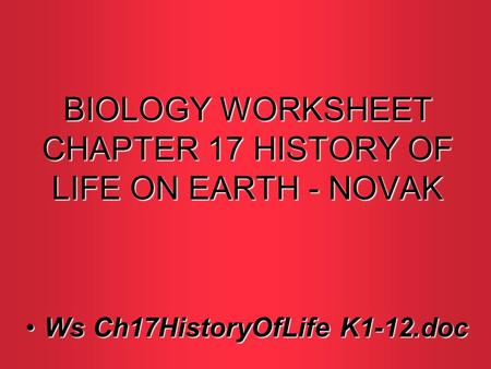 BIOLOGY WORKSHEET CHAPTER 17 HISTORY OF LIFE ON EARTH - NOVAK Ws Ch17HistoryOfLife K1-12.docWs Ch17HistoryOfLife K1-12.doc.