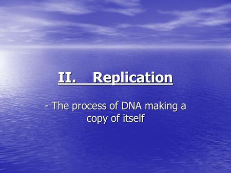 II. Replication - The process of DNA making a copy of itself.