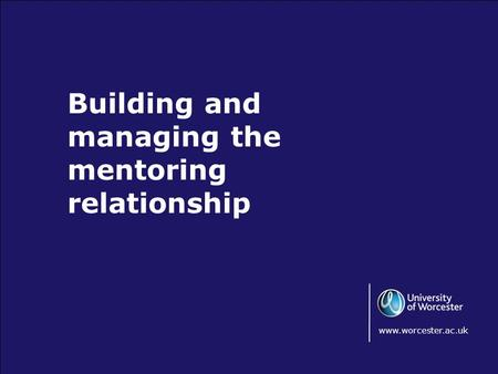 Building and managing the mentoring relationship www.worcester.ac.uk.