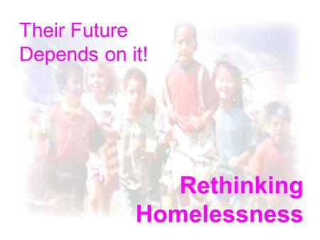 Rethinking Homelessness Their Future Depends on it!