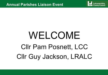 Annual Parishes Liaison Event WELCOME Cllr Pam Posnett, LCC Cllr Guy Jackson, LRALC.