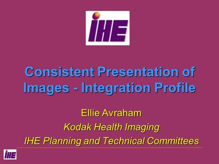 Consistent Presentation of Images - Integration Profile Ellie Avraham Kodak Health Imaging IHE Planning and Technical Committees.
