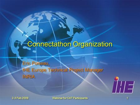 2-3 Feb 2009Webinar for CAT Participants1 Connectathon Organization Eric Poiseau, IHE Europe Technical Project Manager INRIA Eric Poiseau, IHE Europe Technical.