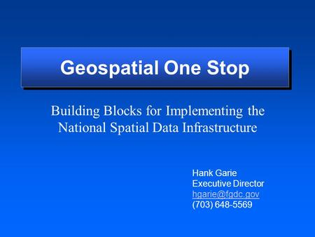Building Blocks for Implementing the National Spatial Data Infrastructure Hank Garie Executive Director (703) 648-5569