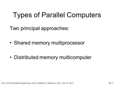 1b.1 Types of Parallel Computers Two principal approaches: Shared memory multiprocessor Distributed memory multicomputer ITCS 4/5145 Parallel Programming,