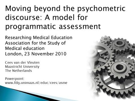 Moving beyond the psychometric discourse: A model for programmatic assessment Researching Medical Education Association for the Study of Medical education.