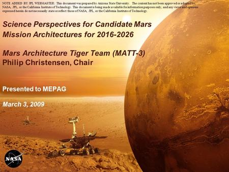 1 Science Perspectives for Candidate Mars Mission Architectures for 2016-2026 Mars Architecture Tiger Team (MATT-3) Philip Christensen, Chair Presented.