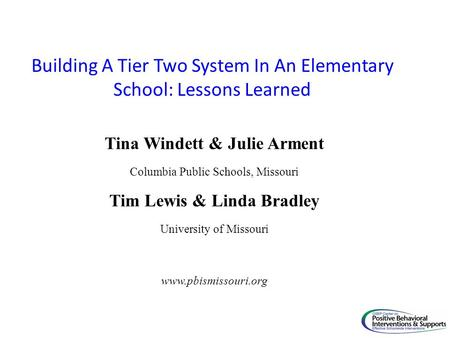 Building A Tier Two System In An Elementary School: Lessons Learned Tina Windett & Julie Arment Columbia Public Schools, Missouri Tim Lewis & Linda Bradley.
