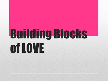 Building Blocks of LOVE. 1. Being attracted to him/her and desiring to share their company.
