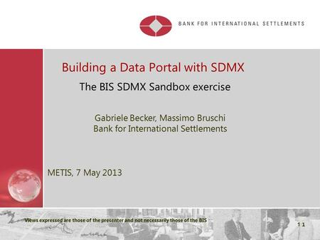 Restricted Views expressed are those of the presenter and not necessarily those of the BIS 1 Building a Data Portal with SDMX The BIS SDMX Sandbox exercise.