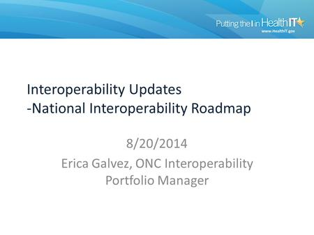Interoperability Updates -National Interoperability Roadmap 8/20/2014 Erica Galvez, ONC Interoperability Portfolio Manager.