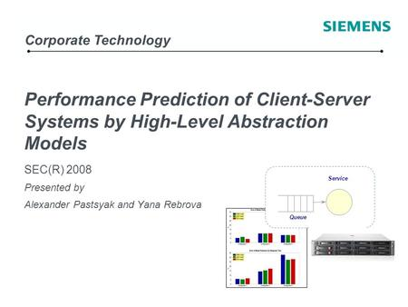 / Copyright © Siemens AG 2006. All rights reserved. Corporate Technology Performance Prediction of Client-Server Systems by High-Level Abstraction Models.