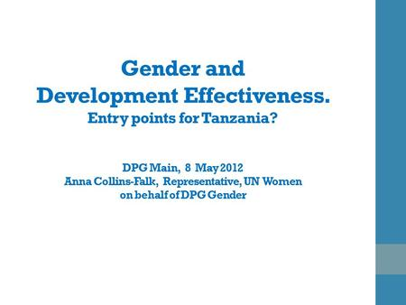 Gender and Development Effectiveness. Entry points for Tanzania? DPG Main, 8 May 2012 Anna Collins-Falk, Representative, UN Women on behalf of DPG Gender.