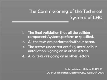 LARP Collaboration April 26 th 2006 The Commissioning of the Technical Systems of LHC 1.The final validation that all the collider components/systems.