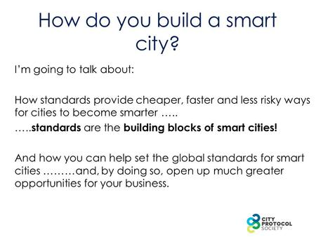 How do you build a smart city? I'm going to talk about: How standards provide cheaper, faster and less risky ways for cities to become smarter ….. …..