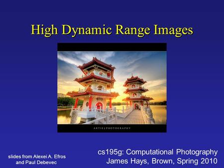 High Dynamic Range Images cs195g: Computational Photography James Hays, Brown, Spring 2010 slides from Alexei A. Efros and Paul Debevec.