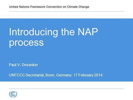 Introducing the NAP process Paul V. Desanker UNFCCC Secretariat, Bonn, Germany: 17 February 2014.
