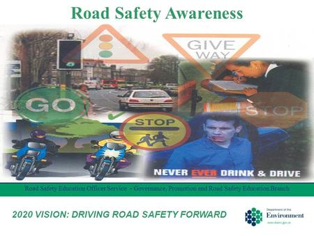 Road Safety Awareness Road Safety Education Officer Service - Governance, Promotion and Road Safety Education Branch 2020 VISION: DRIVING ROAD SAFETY FORWARD.