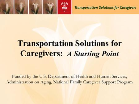 Transportation Solutions for Caregivers: A Starting Point Funded by the U.S. Department of Health and Human Services, Administration on Aging, National.