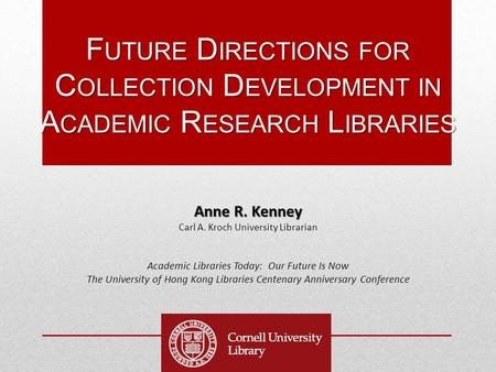 F UTURE D IRECTIONS FOR C OLLECTION D EVELOPMENT IN A CADEMIC R ESEARCH L IBRARIES Anne R. Kenney Carl A. Kroch University Librarian Academic Libraries.