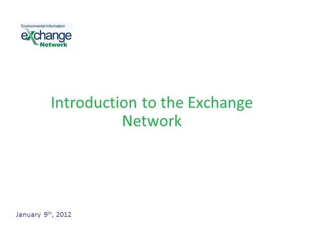 Introduction to the Exchange Network January 9 th, 2012.