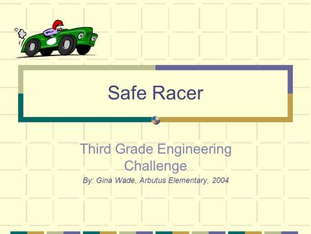 Safe Racer Third Grade Engineering Challenge By: Gina Wade, Arbutus Elementary, 2004.