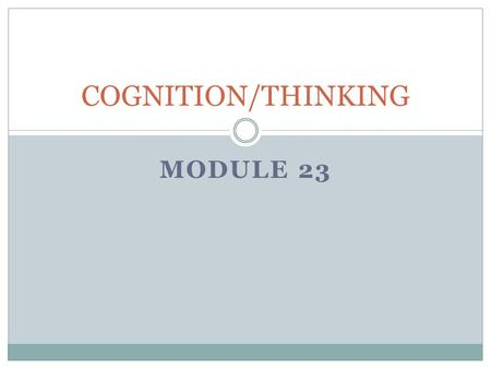 MODULE 23 COGNITION/THINKING. THINKING Thinking is a cognitive process in which the brain uses information from the senses, emotions, and memory to create.