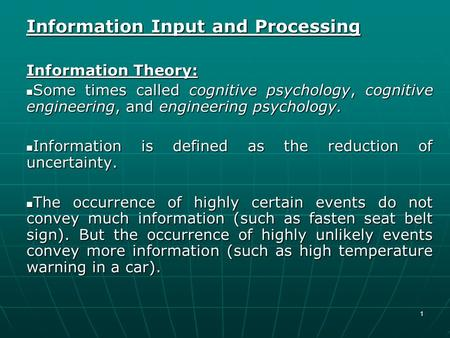 1 Information Input and Processing Information Theory: Some times called cognitive psychology, cognitive engineering, and engineering psychology. Some.