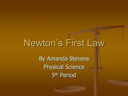 Newton's First Law By Amanda Stevens Physical Science 5 th Period.