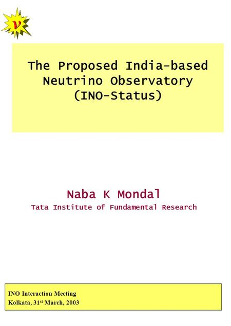 The Proposed India-based Neutrino Observatory (INO-Status) Naba K Mondal Tata Institute of Fundamental Research INO Interaction Meeting Kolkata, 31 st.