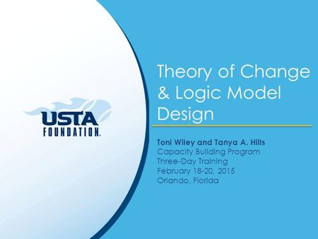 Theory of Change & Logic Model Design Toni Wiley and Tanya A. Hills Capacity Building Program Three-Day Training February 18-20, 2015 Orlando, Florida.