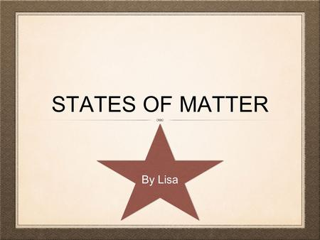 STATES OF MATTER By Lisa. INTRODUCTION Matter is anything that takes up space and has mass. There are three types of matter solid, liquid, and gas. Matter.