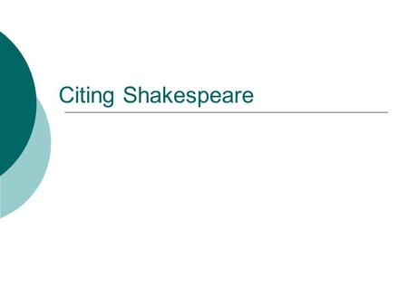 Citing Shakespeare. Each citation has three elements 1. The Act 2. The Scene 3. The Line Number.