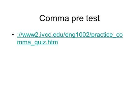 Comma pre test ://www2.ivcc.edu/eng1002/practice_comma_quiz.htm.
