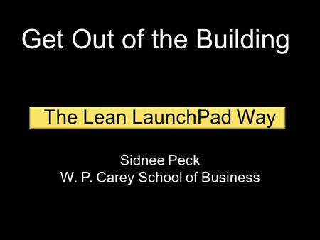 The Lean LaunchPad Way Sidnee Peck W. P. Carey School of Business Get Out of the Building.