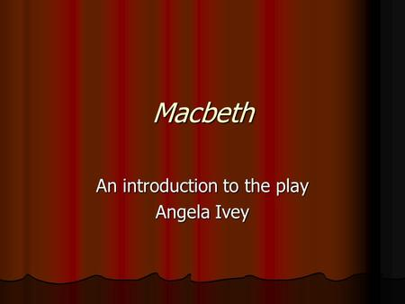 Macbeth An introduction to the play Angela Ivey.