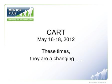 © Mentor Plus 2008. All Rights Reserved. CART May 16-18, 2012 These times, they are a changing...