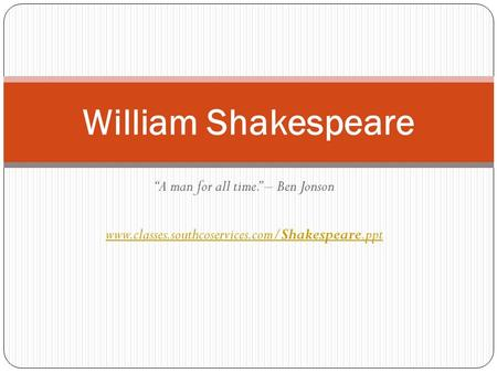 """A man for all time."" – Ben Jonson www.classes.southcoservices.com/Shakespeare.ppt William Shakespeare."