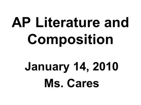 AP Literature and Composition January 14, 2010 Ms. Cares.