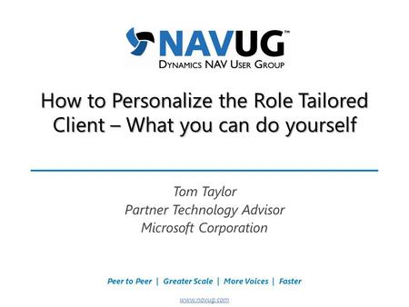 Where USERS Make the Difference! Peer to Peer | Greater Scale | More Voices | Faster www.navug.com How to Personalize the Role Tailored Client – What you.