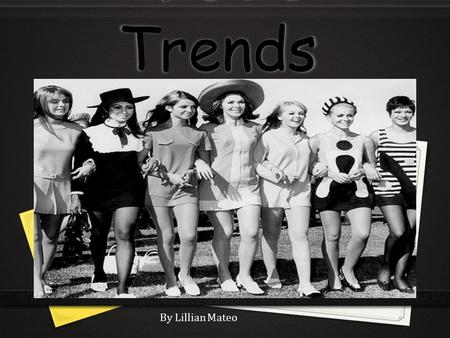 1960's Trends By Lillian Mateo. Historical events Kennedy's Assassination 0 Kennedy's got assassinated in Dallas, TX. This shocked the public. After the.
