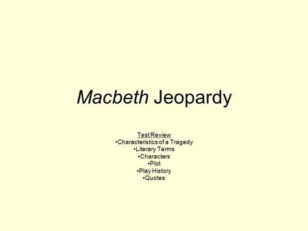 Macbeth Jeopardy Test Review Characteristics of a Tragedy Literary Terms Characters Plot Play History Quotes.