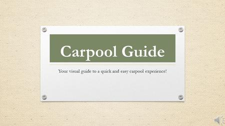 Carpool Guide Your visual guide to a quick and easy carpool experience!