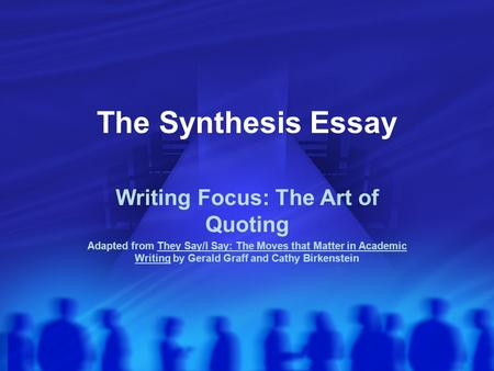 The Synthesis Essay Writing Focus: The Art of Quoting Adapted from They Say/I Say: The Moves that Matter in Academic Writing by Gerald Graff and Cathy.
