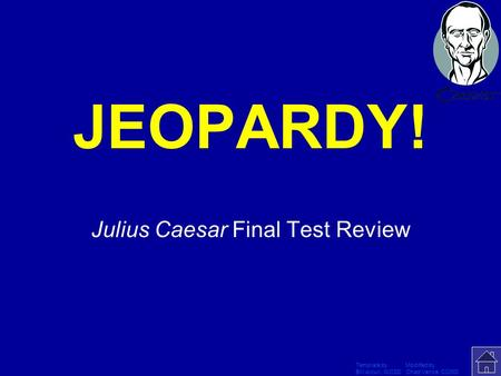 Template by Modified by Bill Arcuri, WCSD Chad Vance, CCISD Click Once to Begin JEOPARDY! Julius Caesar Final Test Review.