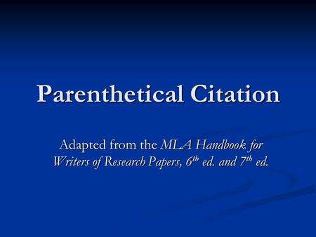 Parenthetical Citation Adapted from the MLA Handbook for Writers of Research Papers, 6 th ed. and 7 th ed.