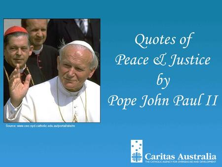 Quotes of Peace & Justice by Pope John Paul II Source: www.ceo.syd.catholic.edu.au/portal/site/re.